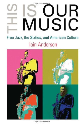 Read Online This Is Our Music: Free Jazz, the Sixties, and American Culture (The Arts and Intellectual Life in Modern America) pdf epub