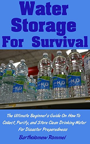 Water Storage For Survival: The Ultimate Beginner's Guide On How To Collect, Purify, and Store Clean Drinking Water For Disaster Preparedness