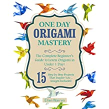 ORIGAMI: ONE DAY ORIGAMI MASTERY: The Complete Beginner's Guide to Learn Origami in Under 1 Day! 15 Step by Step Projects That Inspire You– Images Included