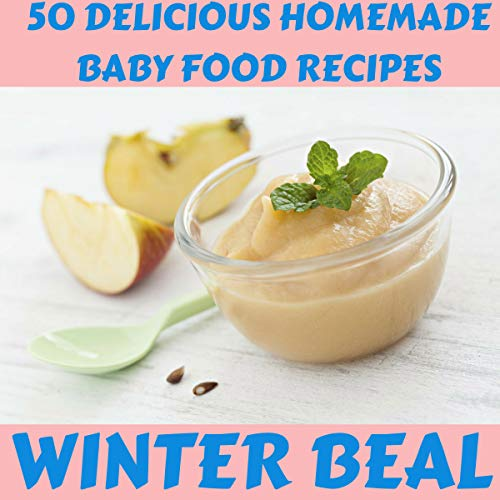 50 Delicious Homemade Baby Food Recipes by Winter Beal