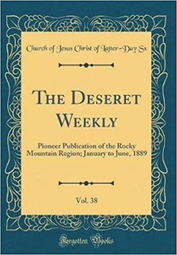 Book The Deseret Weekly, Vol. 38: Pioneer Publication of the Rocky Mountain Region; January to June, 1889 (Classic Reprint)