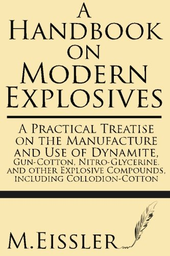 A Handbook on Modern Explosives: A Practical Treatise on the Manufacture and Use of Dynamite, Gun-Cotton, Nitro-Glycerine, and other Explosive Compounds, including Collodion-Cotton