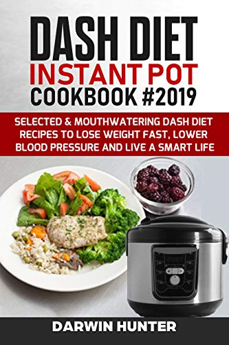 DASH DIET Instant Pot Cookbook #2019: Selected & Mouthwatering Dash Diet Recipes To Lose Weight Fast, Lower Blood Pressure And Live A Smart Life by Darwin  Hunter