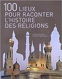 100 Lieux pour raconter les religions ~ Françoise Bayle, Renée Duleroy-Maus, François Boespflug