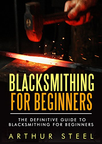 Blacksmithing for Beginners: The definitive guide to blacksmithing for beginners by [Steel, Arthur]