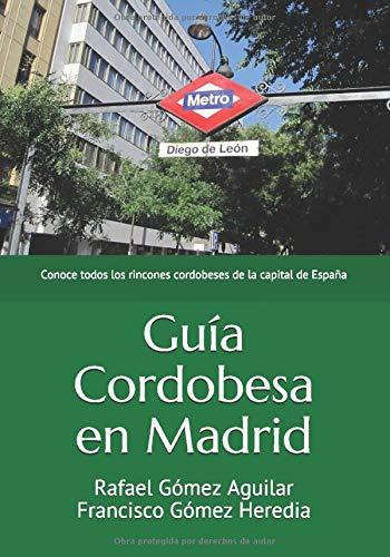 Guía Cordobesa en Madrid: Conoce todos los rincones cordobeses de la capital de España: Amazon.es: Gómez Aguilar, Rafael, Gómez Heredia, Francisco: Libros