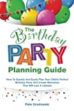 The Birthday Party Planning Guide: How To Quickly & Easily Plan Your Child's Perfect Birthday Party And Create Memories That Will Last A Lifetime