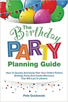 The Birthday Party Planning Guide: How To Quickly and Easily Plan Your Child's Perfect Birthday Party And Create Memories That Will Last A Lifetime