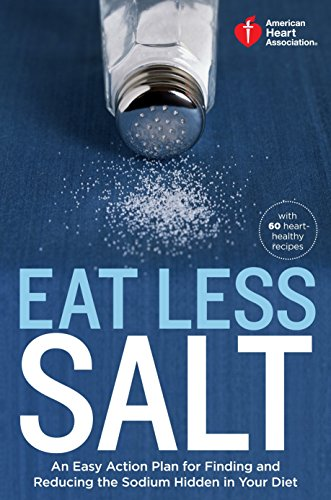American Heart Association Eat Less Salt: An Easy Action Plan for Finding and Reducing the Sodium Hidden in Your Diet by American Heart Association