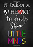 #10: Teacher Appreciation Gift: It Takes a Big Heart ~ Notebook or Journal with Quote: Perfect Year End Graduation or Thank You Gift for Teachers (Inspirational Teacher Gifts) (Volume 2)
