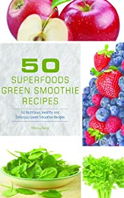 50 Superfoods Green Smoothie Recipes - 50 Nutritious, Healthy and Delicious Green Smoothie Recipes