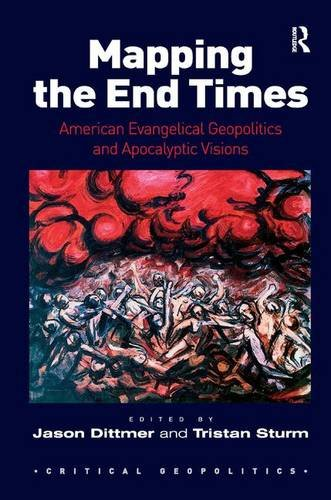 Mapping the End Times: American Evangelical Geopolitics and Apocalyptic Visions (Critical Geopolitics)