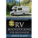 RV Boondocking For Beginners: How To Live The Simple, Stress Free Motorhome Lifestyle And Achieve Financial Peace (Camping Guide, Rv Living, Trailersteading, ... Kit, Campers And RV, Campers RV Book 1)