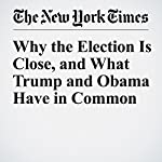 Why the Election Is Close, and What Trump and Obama Have in Common | Nate Cohn