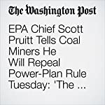 EPA Chief Scott Pruitt Tells Coal Miners He Will Repeal Power-Plan Rule Tuesday: 'The War Against Coal Is Over' | Juliet Eilperin,Brady Dennis