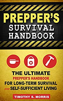 Prepper's Survival Handbook: The Ultimate Prepper's Handbook for Long-Term Survival and Self-Sufficient Living (Practical Preppers) by [Morris, Timothy S., Practical Preppers]