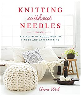 Knitting Without Needles: A Stylish Introduction to Finger and Arm Knitting by [Weil, Anne]