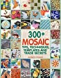 300+ Mosaic Tips, Techniques, Templates and Trade Secrets: A Modern Guide to Working from the Ground