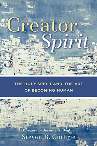 Creator Spirit: The Holy Spirit and the Art of Becoming Human