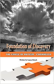 Foundation of Discovery: The Cause of Autism - Channeled by Hirsch, Laura (2010)