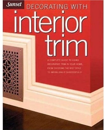 Decorating with Interior Trim: A Complete Guide to Using Decorative Trim in Your Home from Choosing the Best Style to Installing It Successfully