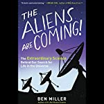 The Aliens Are Coming!: The Extraordinary Science Behind Our Search for Life in the Universe | Ben Miller