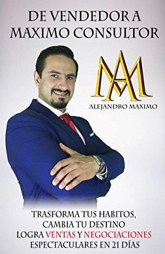 DE VENDEDOR A MÁXIMO CONSULTOR: Transforma tus hábitos, cambia tu vida, logra ventas y negociaciones en 21 días (Spanish Edition)