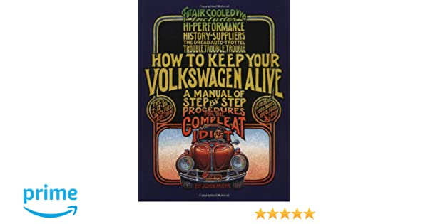 How to Keep Your Volkswagen Alive: A Manual of Step-by-Step Procedures for the Compleat Idiot: Amazon.es: John Muir, Peter Aschwanden, Tosh Gregg: Libros en ...