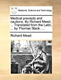 Medical Precepts and Cautions by Richard Mead, Translated from the Latin, by Thomas Stack, Richard Mead, 1170648525