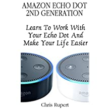 Amazon Echo Dot 2nd Generation: Learn To Work With Your Echo Dot And Make Your Life Easier :  (Amazon Dot For Beginners, Amazon Dot User Guide, Amazon Dot Echo)
