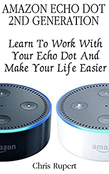 Download PDF Amazon Echo Dot 2nd Generation - Learn To Work With Your Echo Dot And Make Your Life Easier  -