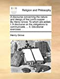 A Discourse Concerning the Nature and Design of the Lord's Supper by Henry Grove to Which Are Added, I a Discourse on the Obligations to Commun, Henry Grove, 1140798758