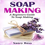 Soap Making: A Beginners Guide to Soap Making | Nancy Ross