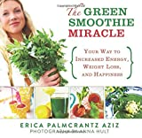 The Green Smoothie Miracle: Your Way to Increased Energy, Weight Loss, and Happiness