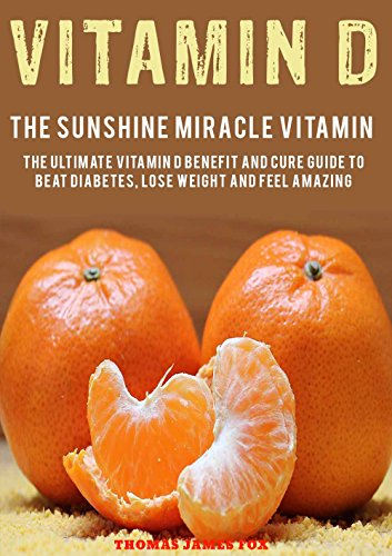 Vitamin D – The Sunshine Miracle Vitamin: The Ultimate Vitamin D Benefit and Cure Guide to Beat Diabetes, Lose Weight and Feel Amazing (Vitamins and Supplements Book 1) by [Fox, Thomas James]