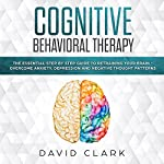 Cognitive Behavioral Therapy: The Essential Step by Step Guide to Retraining Your Brain - Overcome Anxiety, Depression and Negative Thought Patterns: Psychotherapy, Book 1 | David Clark