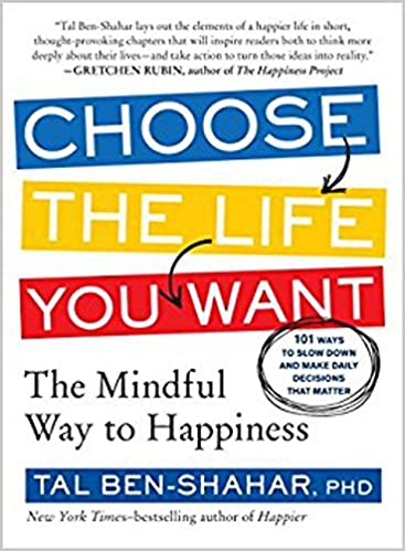 Choose The Life You Want The Mindful Way To Happiness Tal Ben