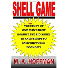 Shell Game: The Story of One Man's Rant Against the Big Banks in an Attempt to Save the World Economy