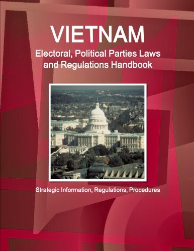 Vietnam Electoral, Political Parties Laws and Regulations Handbook - Strategic Information, Regulations, Procedures (World Business and Investment Library) by Int'l Business Publications, USA