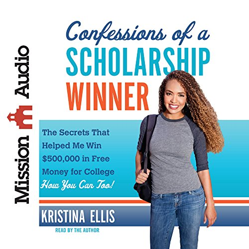 Confessions of a Scholarship Winner: The Secrets That Helped Me Win $500,000 in Free Money for College- How You Can Too! by Mission Audio