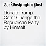 Donald Trump Can't Change the Republican Party by Himself | David A. Hopkins