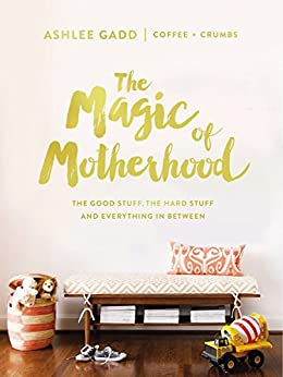 The Magic of Motherhood: The Good Stuff, the Hard Stuff, and Everything In