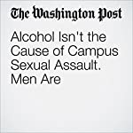 Alcohol Isn't the Cause of Campus Sexual Assault. Men Are | Lauren R. Taylor,Jessica Raven