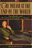Front cover for the book The Dream at the End of the World: Paul Bowles and the Literary Renegades in Tangier by Michelle Green