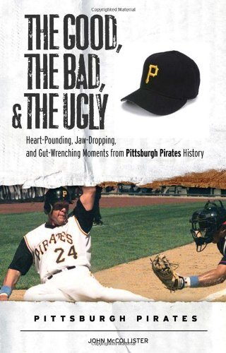 By John McCollister The Good, the Bad, & the Ugly: Pittsburgh Pirates: Heart-Pounding, Jaw-Dropping, and Gut-Wrenching M [Hardcover]