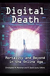 Digital Death: Mortality and Beyond in the Online Age: Mortality and Beyond in the Online Age