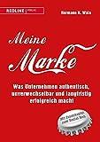 Meine Marke: Was Unternehmen authentisch, unverwechselbar und langfristig erfolgreich macht