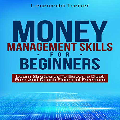 Money Management Skills for Beginners: Learn Strategies to Become Debt Free and Reach Financial Freedom