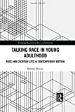 Talking Race in Young Adulthood: Race and Everyday Life in Contemporary Britain (Routledge Research in Race and Ethnicity)