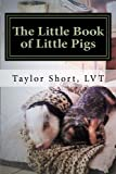 The Little Book of Little Pigs: Veterinary Care, Training, Nutrition, Recipes, Charts,& More!